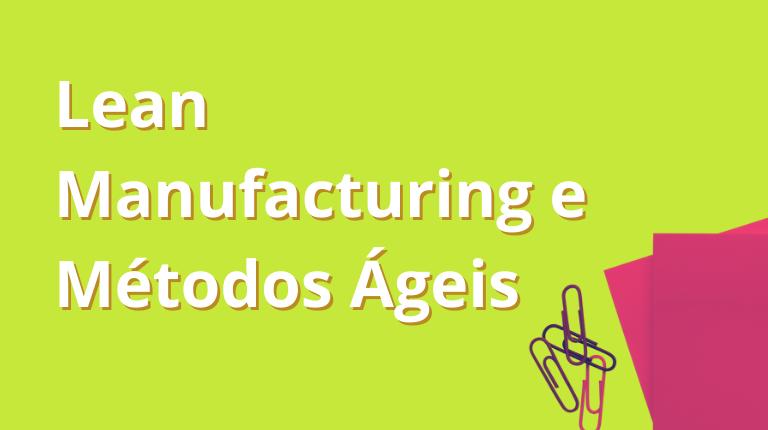 Lean Manufacturing e Métodos Ágeis: o que eles têm em comum?