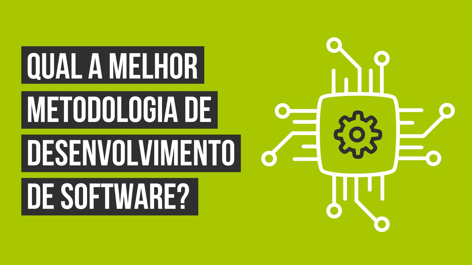 Qual a melhor metodologia de desenvolvimento de software?