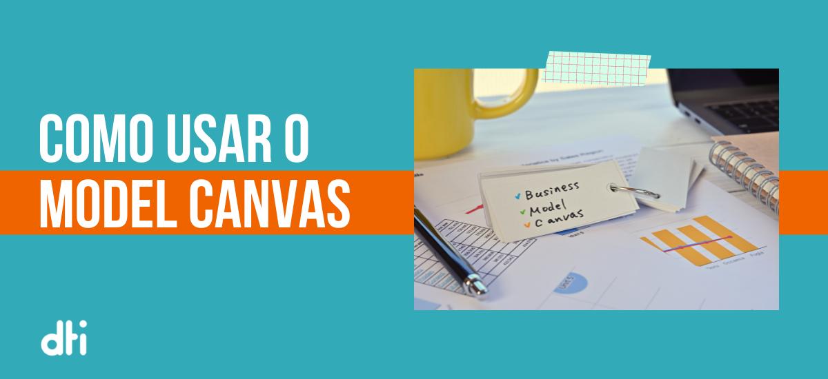 Business Model Canvas: como usar o modelo para se destacar