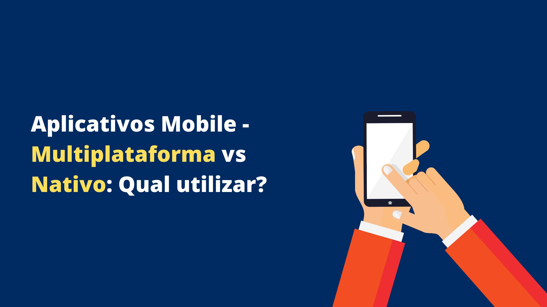 Aplicativos Mobile – Multiplataforma vs Nativo: Qual utilizar?